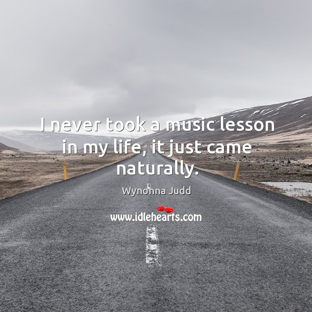 I never took a music lesson in my life, it just came naturally. Image