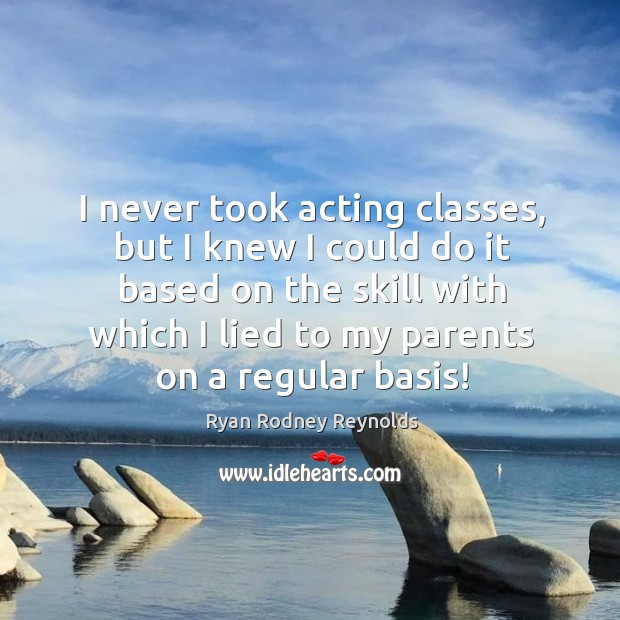 I never took acting classes, but I knew I could do it based on the skill with which I lied to my parents on a regular basis! Image