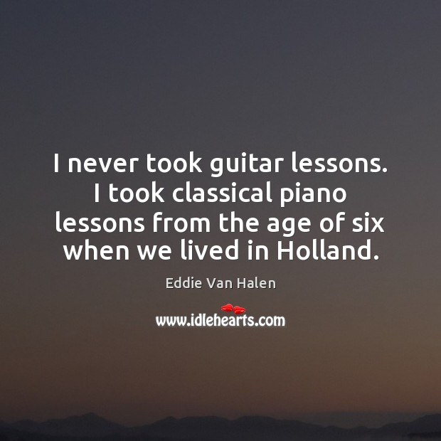 I never took guitar lessons. I took classical piano lessons from the Eddie Van Halen Picture Quote