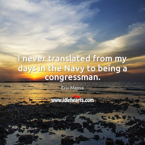 I never translated from my days in the Navy to being a congressman. Image