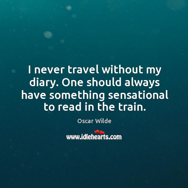 I never travel without my diary. One should always have something sensational to read in the train. Image