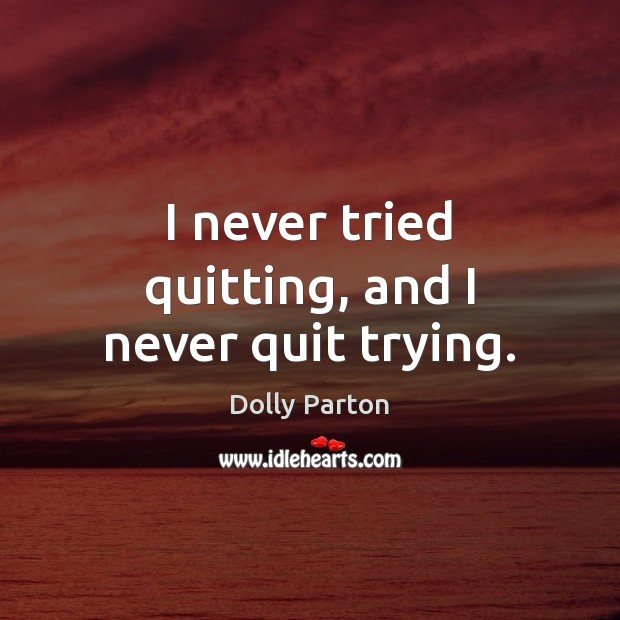 I never tried quitting, and I never quit trying. Dolly Parton Picture Quote