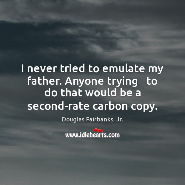 I never tried to emulate my father. Anyone trying   to do that Image