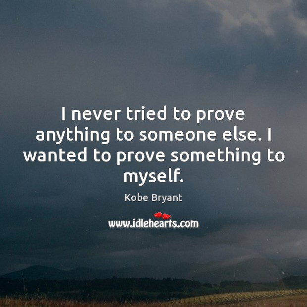 I never tried to prove anything to someone else. I wanted to prove something to myself. Kobe Bryant Picture Quote