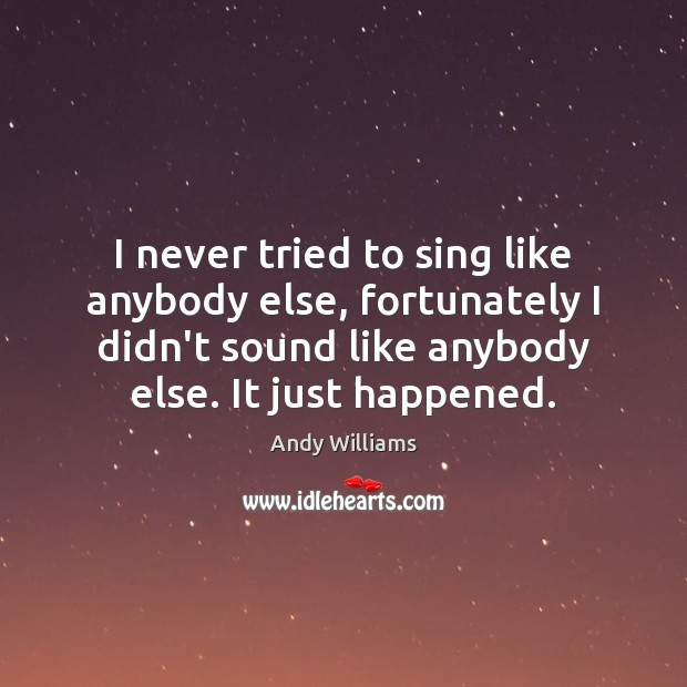 Image, I never tried to sing like anybody else, fortunately I didn't sound