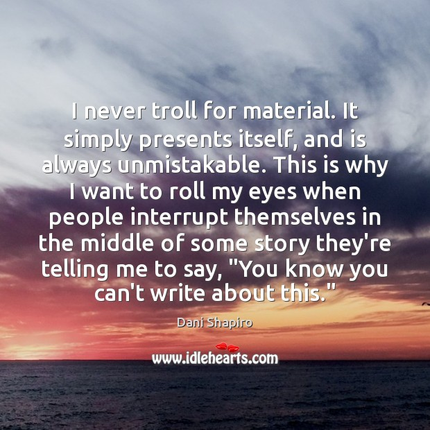 I never troll for material. It simply presents itself, and is always Dani Shapiro Picture Quote