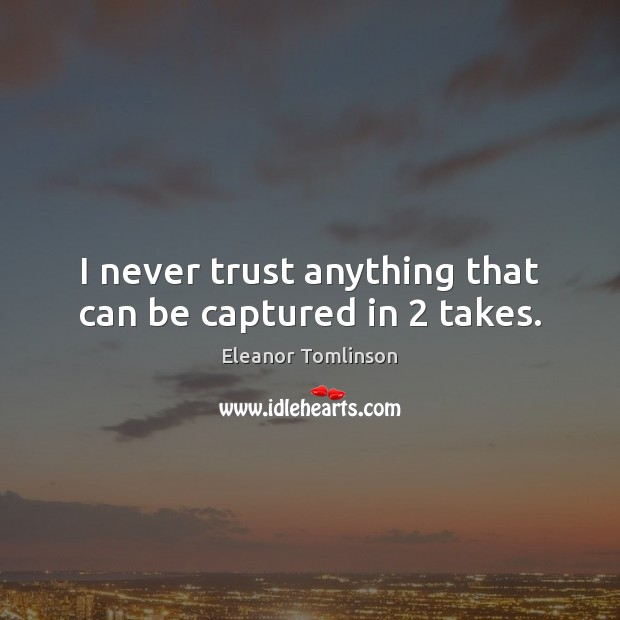 I never trust anything that can be captured in 2 takes. Never Trust Quotes Image