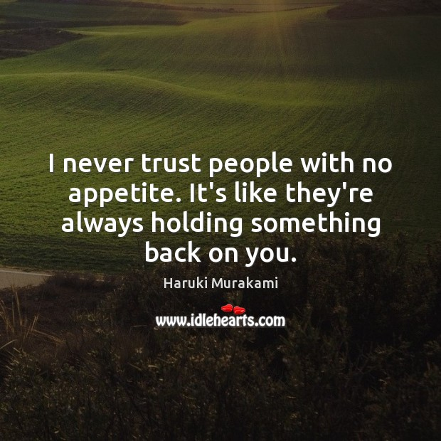 I never trust people with no appetite. It's like they're always holding Never Trust Quotes Image