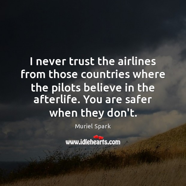 I never trust the airlines from those countries where the pilots believe Muriel Spark Picture Quote
