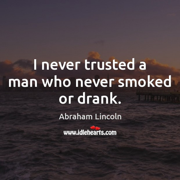 Image, I never trusted a man who never smoked or drank.