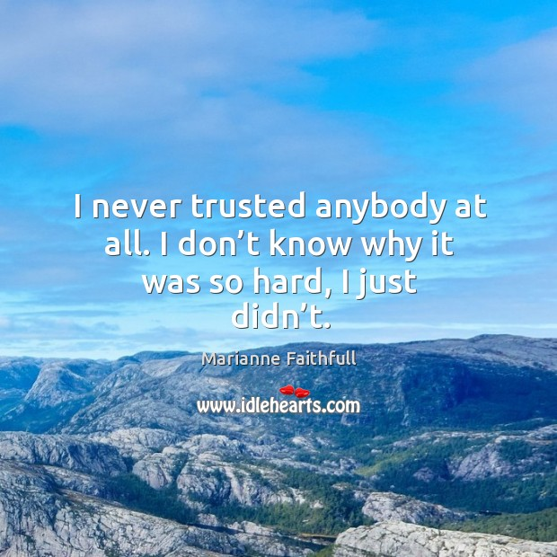 I never trusted anybody at all. I don't know why it was so hard, I just didn't. Marianne Faithfull Picture Quote