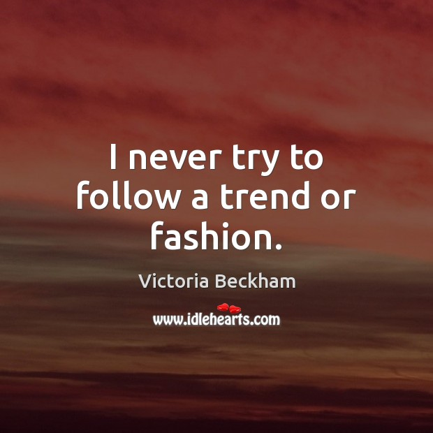 I never try to follow a trend or fashion. Victoria Beckham Picture Quote