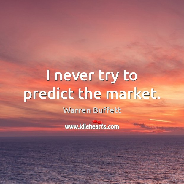 Image, I never try to predict the market.