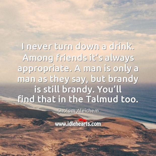 I never turn down a drink. Among friends it's always appropriate. Sholom Aleichem Picture Quote