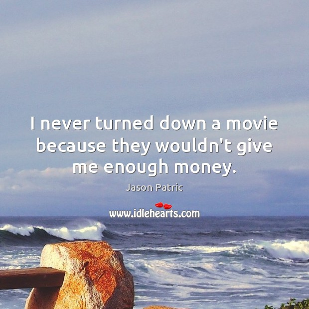Image, I never turned down a movie because they wouldn't give me enough money.
