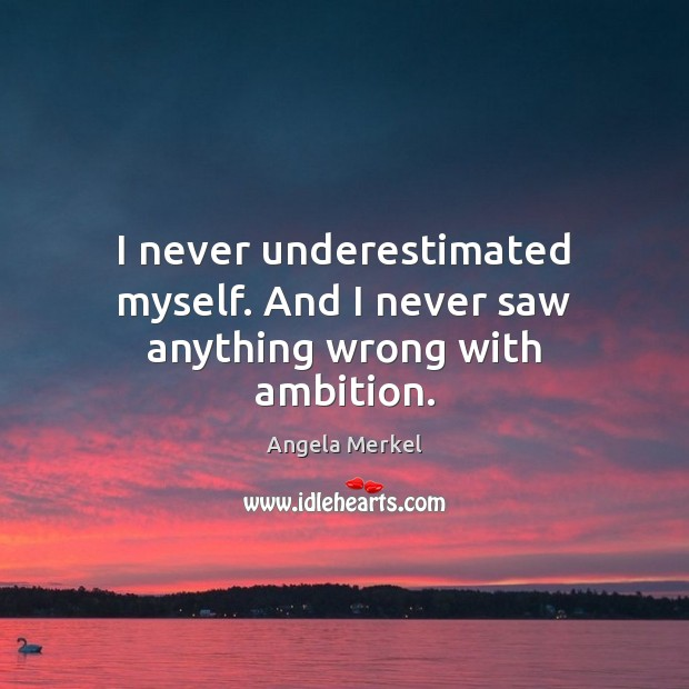 I never underestimated myself. And I never saw anything wrong with ambition. Angela Merkel Picture Quote