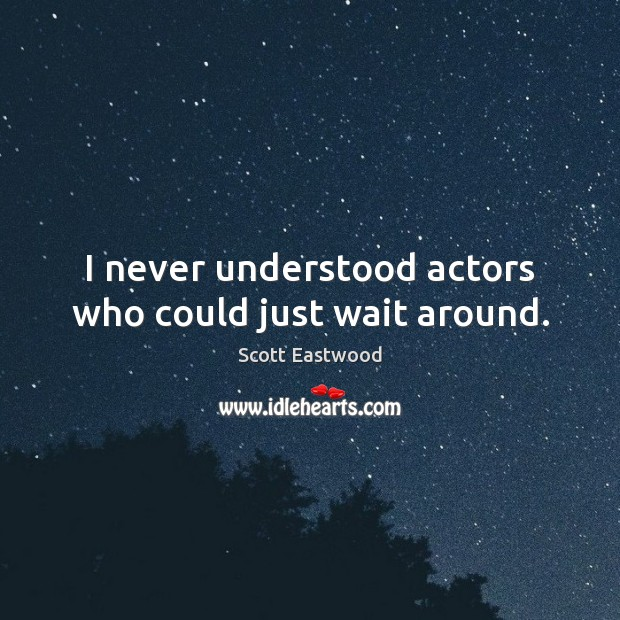 I never understood actors who could just wait around. Image