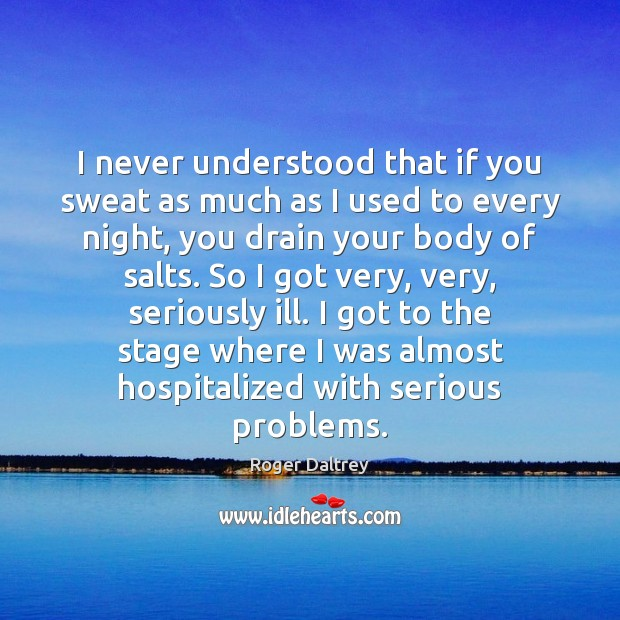 I never understood that if you sweat as much as I used Roger Daltrey Picture Quote