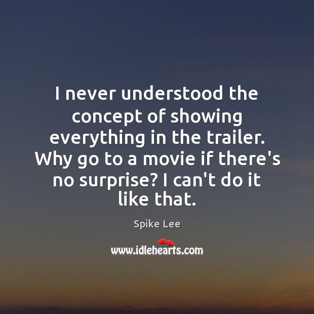 I never understood the concept of showing everything in the trailer. Why Spike Lee Picture Quote