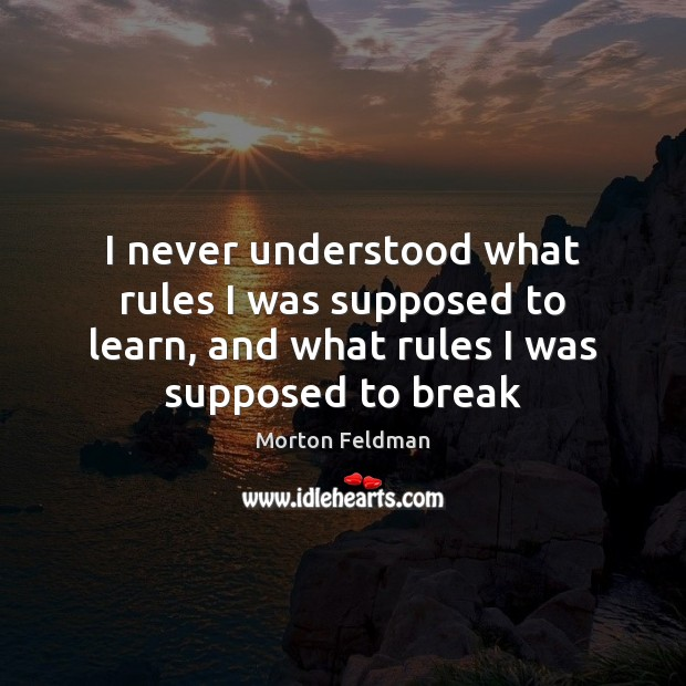 I never understood what rules I was supposed to learn, and what Morton Feldman Picture Quote