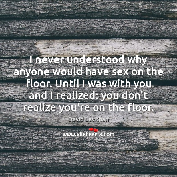 I never understood why anyone would have sex on the floor. Until David Levithan Picture Quote