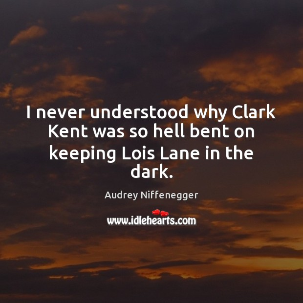 Image, I never understood why Clark Kent was so hell bent on keeping Lois Lane in the dark.