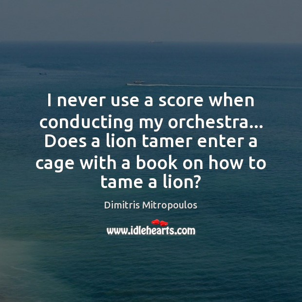 I never use a score when conducting my orchestra… Does a lion Image