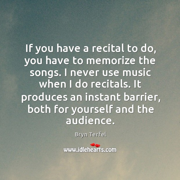 Image, I never use music when I do recitals. It produces an instant barrier, both for yourself and the audience.