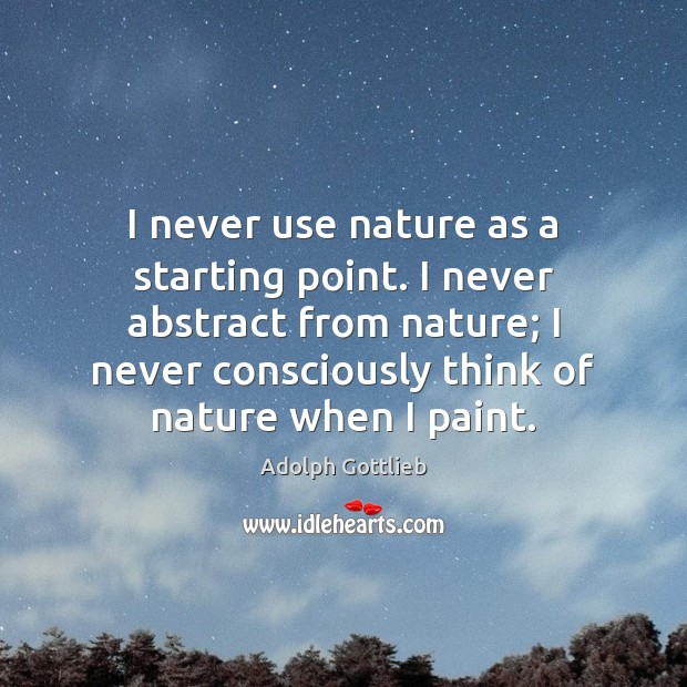 Image, I never use nature as a starting point. I never abstract from
