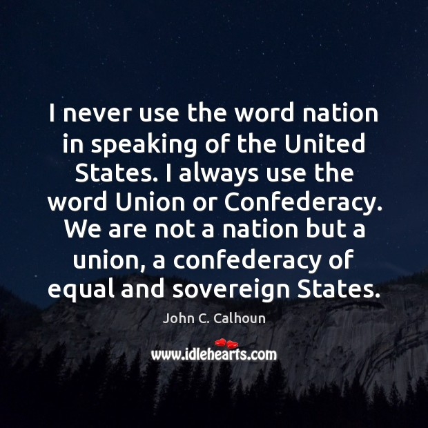 Image, I never use the word nation in speaking of the United States.