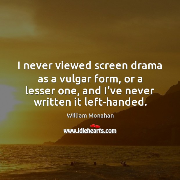 I never viewed screen drama as a vulgar form, or a lesser William Monahan Picture Quote