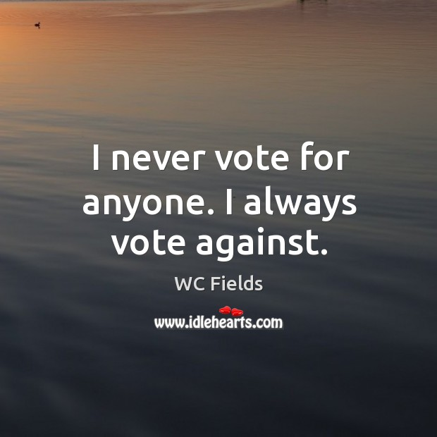 I never vote for anyone. I always vote against. Image