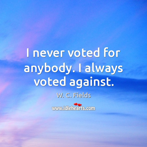 I never voted for anybody. I always voted against. W. C. Fields Picture Quote