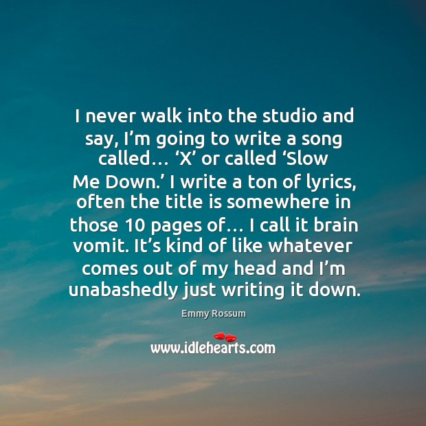 I never walk into the studio and say, I'm going to write a song called… 'x' or called 'slow me down.' Emmy Rossum Picture Quote