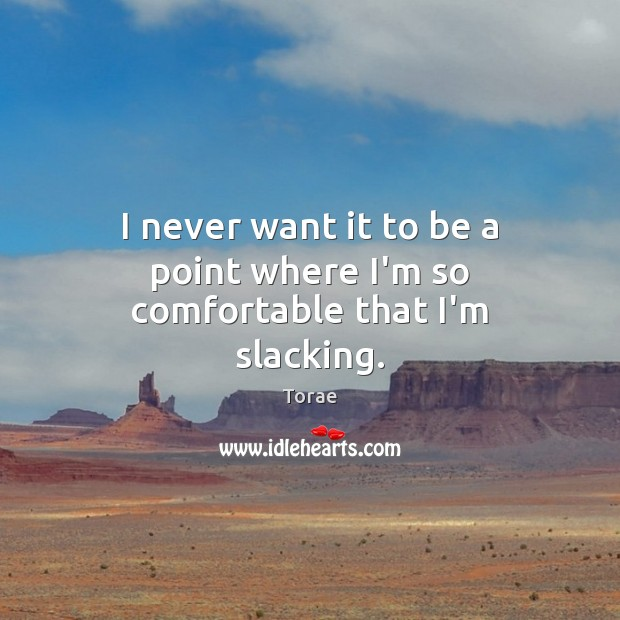 I never want it to be a point where I'm so comfortable that I'm slacking. Torae Picture Quote