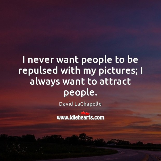 I never want people to be repulsed with my pictures; I always want to attract people. David LaChapelle Picture Quote