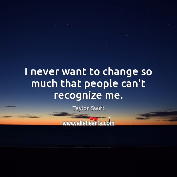 I never want to change so much that people can't recognize me. Image
