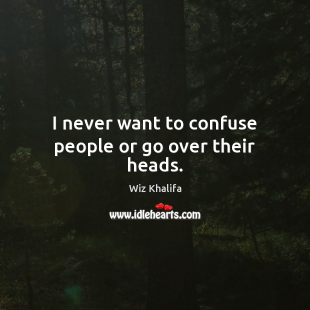 I never want to confuse people or go over their heads. Wiz Khalifa Picture Quote