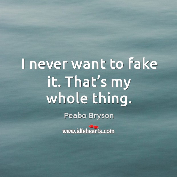 I never want to fake it. That's my whole thing. Image