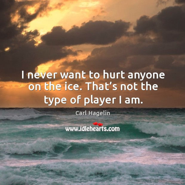 Image, I never want to hurt anyone on the ice. That's not the type of player I am.