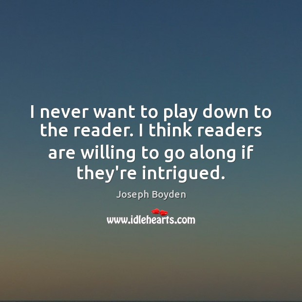 I never want to play down to the reader. I think readers Image