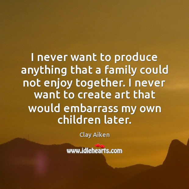 I never want to produce anything that a family could not enjoy Image