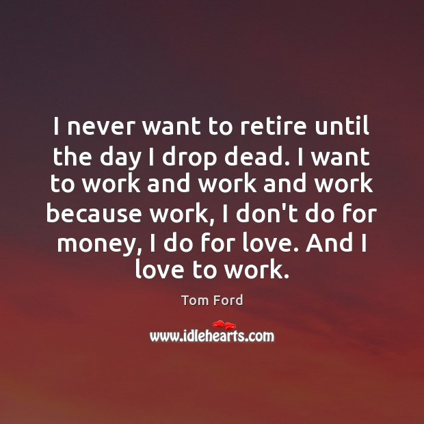 I never want to retire until the day I drop dead. I Image
