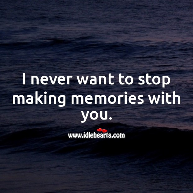 Image, I never want to stop making memories with you.