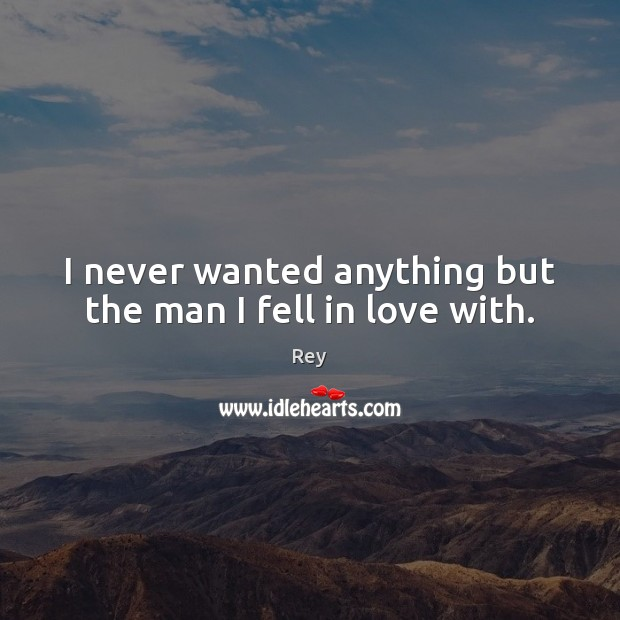 I never wanted anything but the man I fell in love with. Picture Quotes Image