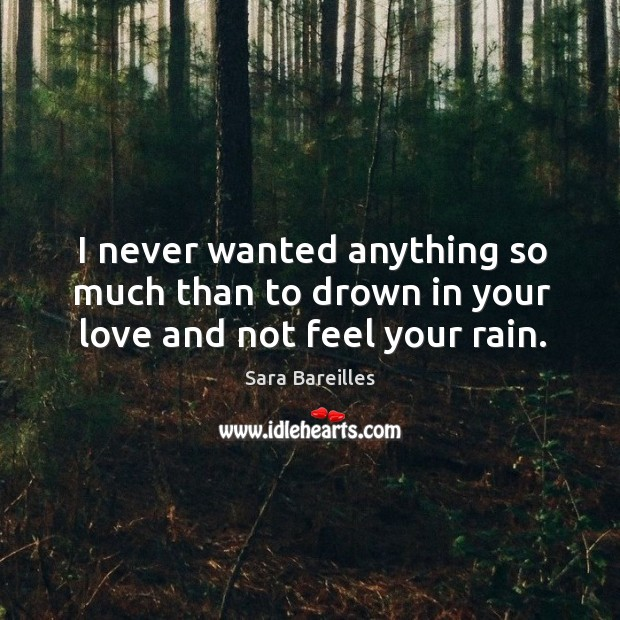 I never wanted anything so much than to drown in your love and not feel your rain. Sara Bareilles Picture Quote