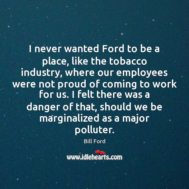 Image, I never wanted Ford to be a place, like the tobacco industry,
