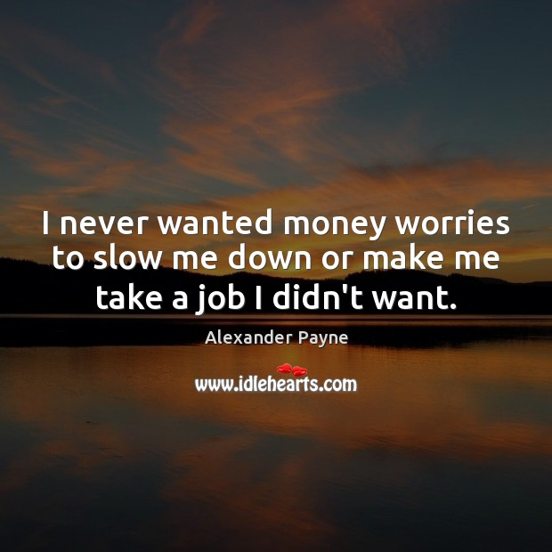 Image, I never wanted money worries to slow me down or make me take a job I didn't want.
