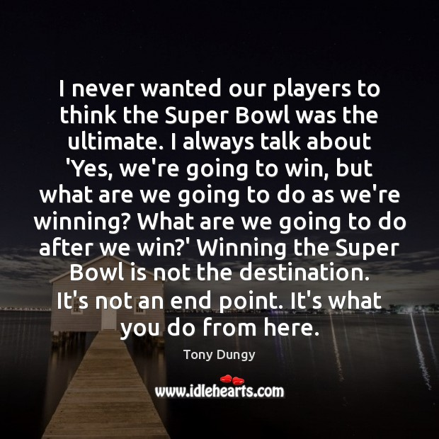 I never wanted our players to think the Super Bowl was the Tony Dungy Picture Quote