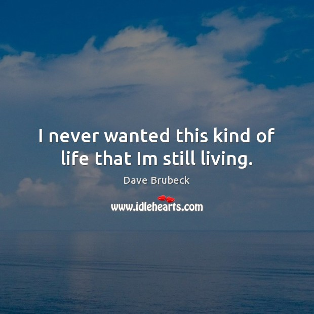 I never wanted this kind of life that Im still living. Image
